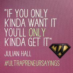 """If you only kinda want it you'll only kinda get it""Julian Hall #ultrapreneursayings"