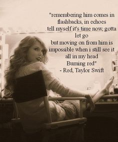 """Taylor Swift- Red ...""""Remembering him comes in flashbacks and echoes, tell myself it's time now, gotta let go..."""""""