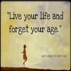 Live you life and forget your age.