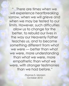 """There are times when we will experience heartbreaking sorrow, when we will grieve and when we may be tested to our limits...    ~Thomas S. Monson"