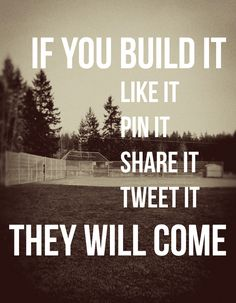 If you build it, like it, pin it, share it, tweet it...they will come.