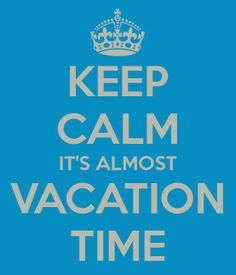 Keep Calm It's Almost Vacation Time ((Vacation will be here 'fore we know it!!!! I so can't wait to get out of this place.. town.. STATE for a while!! lol))