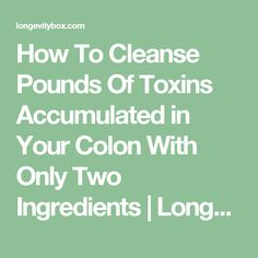 How To Cleanse Pounds Of Toxins Accumulated in Your Colon With Only Two Ingredients | LongevityBox