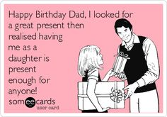 Free, Birthday Ecard: Happy Birthday Dad, I looked for a great present then realised having me as a daughter is present enough for  anyone!