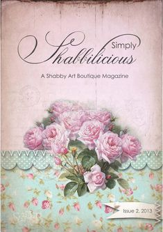 Simply Shabbilicious Magazine Issue 2, 2013  Everything we love all in one place… all the shabby, French and vintage inspired gorgeousness; beautiful homes, inspiring creative spaces, amazing people, lovely blogs and special events
