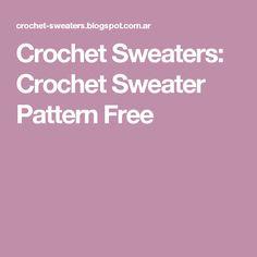 Crochet Sweaters: Crochet Sweater Pattern Free