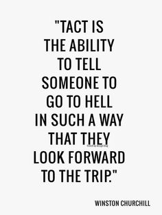 Tact os the ability to tell someone to go to hell in such a way that they look forward to the trip... Winston Churchill                                                                                                                                                      Plus