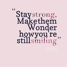 Always stay strong keep that beautiful smile on your face at all times :) <3