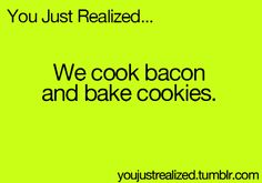 you just realized.... bacon sounds like it has the word bake in it and cookies has the word cook in it