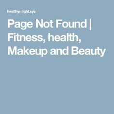 Page Not Found | Fitness, health, Makeup and Beauty