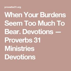 When Your Burdens Seem Too Much To Bear.                                  Devotions — Proverbs 31 Ministries Devotions