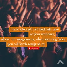"""""""The whole earth is filled with awe at your wonders; where morning dawns, where evening fades, you call forth songs of joy."""" Psalms 65:8 - www.elevationchurch.org"""