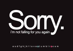 Sorry I'm not falling for you again  ... it's okay, he shoulda known you were the best thing he ever had in the first place !