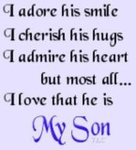 I adore you my son, always in my heart and on my mind. You are everything to me