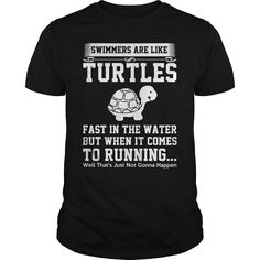 SWIMMERS ARE LIKE TURLES FAST IN THE WATER  BUT WHEN IT COMES TO RUNNING