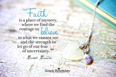 Faith is a place of mystery, where we find the courage to believe in what we cannot see and the strength to let go of our fear of uncertainty. — Brene Brown