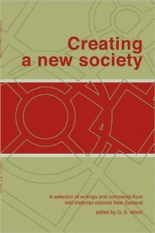 Creating a New Society  A selection of writings and comments from mid-Victorian colonial New Zealand  By: G.A. Wood, available at Xlibris Bookstore [United Kingdom]