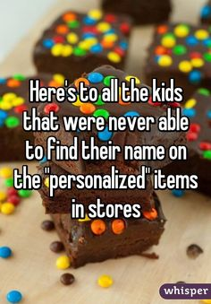 """Here's to all the kids that were never able to find their name on the """"personalized"""" items in stores"""