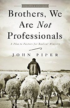 Brothers, We Are Not Professionals: A Plea to Pastors for Radical Ministry, Updated and Expanded Edition by [Piper, John]
