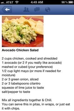 Avacado Chicken Salad - Made this for dinner this evening 08/26/13.  Oh it was yummy! I mashed the avocados & did 1/2 & 1/2 mayonnaise  & leftover Creamy Lime Cilantro Sauce (Recipe from ourbestbites.com) from last night.  We ate it with saltines & vegetable crackers. Next time I'll use plain Greek yogurt instead of mayo to make it a bit healthier and add more protein.