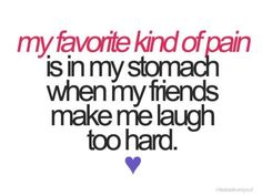 Or when they make you laugh until your face hurts. :)