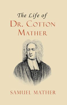 The Life of Dr. Cotton Mather. Samuel Mather highlights Cotton Mather's discipline, intelligence, and desire for God. He presents his father as an exceedingly productive example to follow. Particular attention is paid to the details of Cotton Mather's life such as his study habits, the  good he could do for others, the education of his children, his rules for conversation, diligence in ministry, and giving his heart to God. He published more than 400 works in his life.