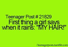 prob every girl..................... but me......................me, sees the rain, goes outside,starts jumping up and down and screaming,starts sing, SINGING IN THE RAIN. my twin comes outside we play 1on1 basketball untill we are soaked,then we go put our bathing suits on and go swimming. my life