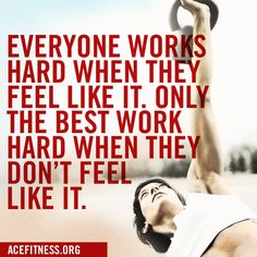 Everyone works hard when they feel like it.  Only the best work hard when they don't feel like it.