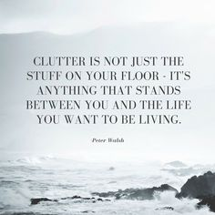 Clutter is anything that stands between you and the life you want to be living!