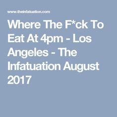 Where The F*ck To Eat At 4pm - Los Angeles - The Infatuation August 2017