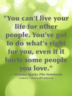 """You can't live your life for other people. You've got to do what's right for you, even if it hurts some peo ple you love."" — Nicholas Spark..."
