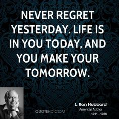 Never regret yesterday. Life is in you today, and you make your ...