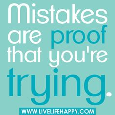 Mistakes are proof that you're trying.