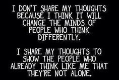 I don't share my thoughts because I think it will change the minds of those who think differently. I share my thoughts to show the people who already think like me that they're not alone.
