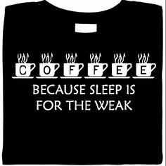 Coffee: because sleep is for the weak