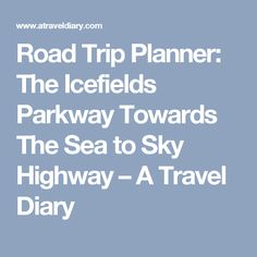 Road Trip Planner: The Icefields Parkway Towards The Sea to Sky Highway – A Travel Diary
