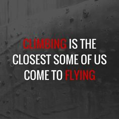Climbing is the closest some of us come to flying rock climbing fitness motivation quotes