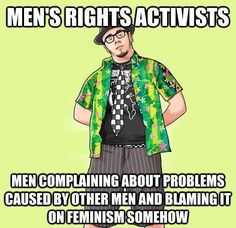 Men's rights activists blame feminism for problems caused by patriarchy. They also think women should help men, but men needn't help women.