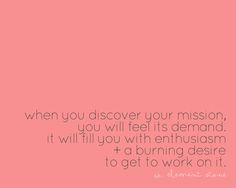when you discover your mission you will feel its demand it will fill you with enthusiasm and a burning desire to get a work on it.