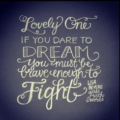 'Lovely one, if you dare to dream you must be brave enough to fight!'  quote by Lisa Bevere