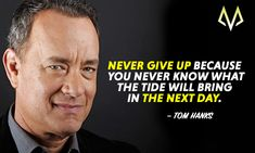 Never give up bcause you never know what the tide will bring in the next day. - Tom Hanks.