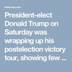 President-elect Donald Trump on Saturday was wrapping up his postelection victory tour, showing few signs of turning the page from his blustery campaign to focus on uniting a divided nation a month before his inauguration