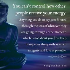 You can't control how other people receive your energy. -Nanea Hoffman - tinybuddha.com