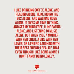 I like drinking coffee alone, and reading alone. I like riding the bus alone, and walking home alone. It gives me time to think, and set my mind free. I like eating alone, and listening to music alone. But when I see a mother with her child; A girl with her lover; Or a friend laughing with their best friend; I realize that even though I like being alone I don't fancy being lonely.