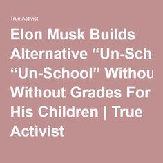 "Elon Musk Builds Alternative ""Un-School"" Without Grades For His Children | True Activist"