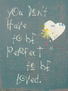 You don't have to be perfect to be loved.