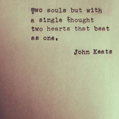 John Keats ~ its to me about finding your soulmate ~ that one person who knows you better than you do. x