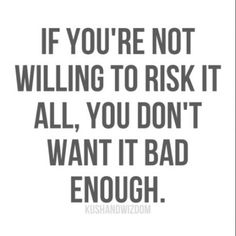 If you're not willing to risk it all, you don't want it bad enough.