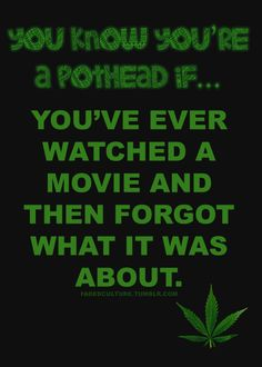 you know you're a pothead if... Or if you forget what your watching in between commercials