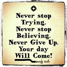 Never Stop Trying. Never Stop Believing. Never Give Up. Your Day Will Come!